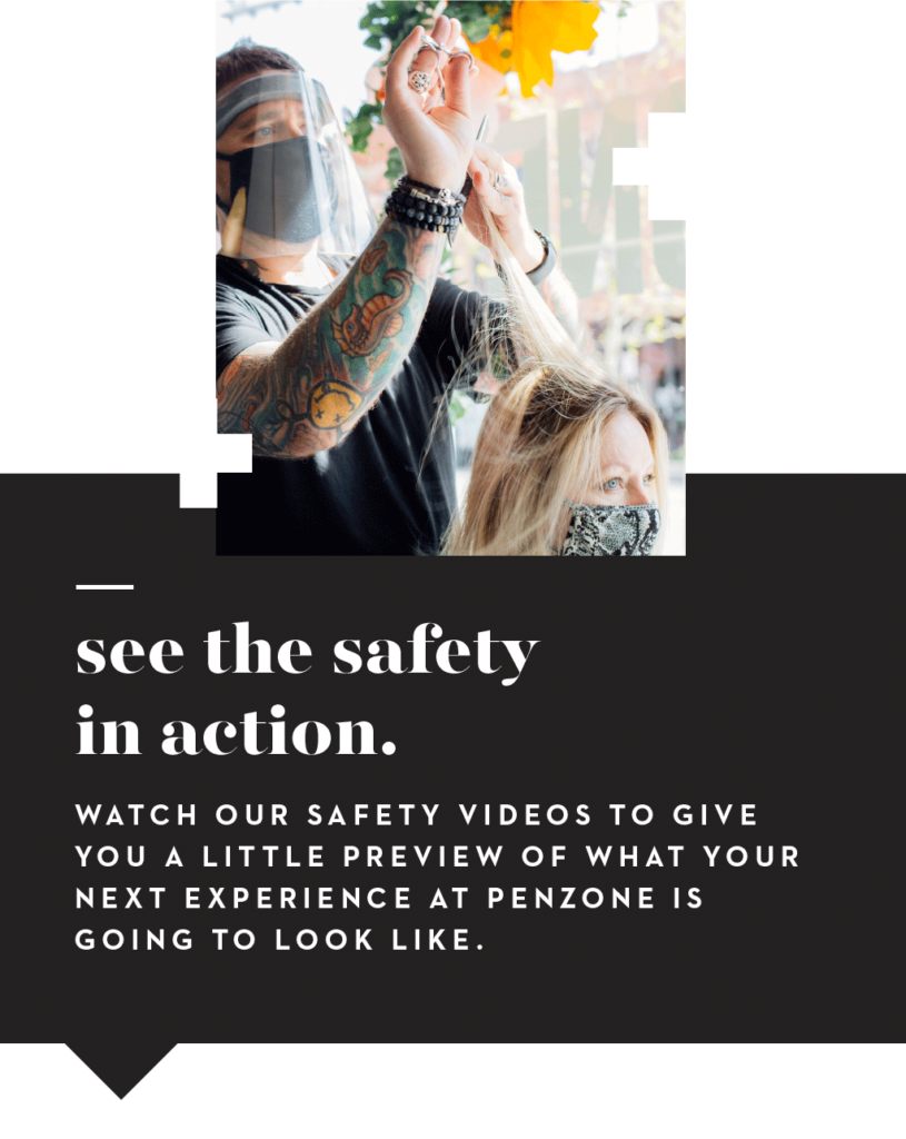 PENZONE covid-19 See the safety in action. Watch our safety videos to give you a little preview of what your next experience at PENZONE is going to look like.