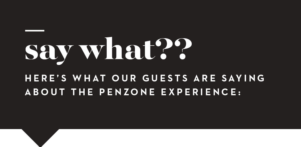 Here's what our guests are saying about the PENZONE experience.